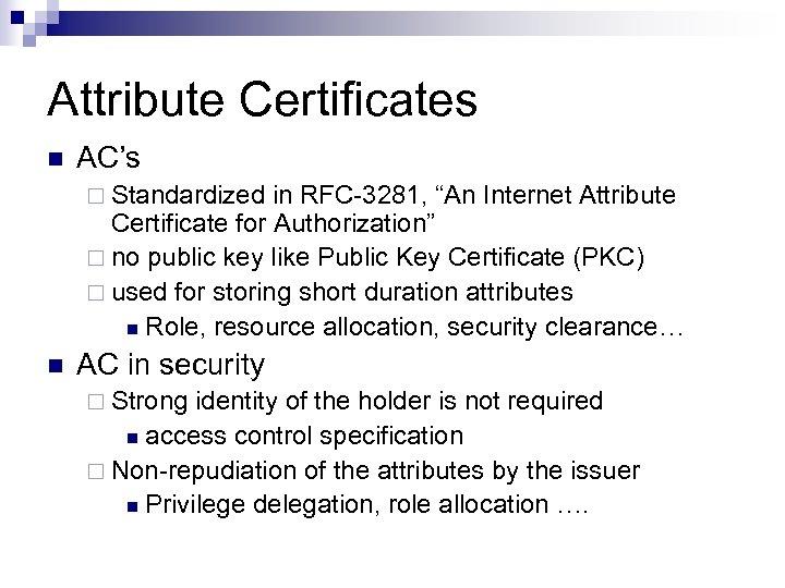 "Attribute Certificates n AC's ¨ Standardized in RFC-3281, ""An Internet Attribute Certificate for Authorization"""