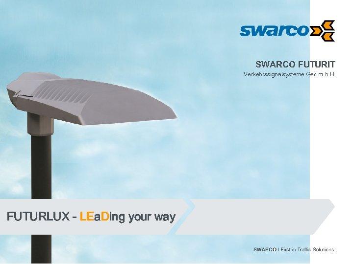 SWARCO FUTURIT Verkehrssignalsysteme Ges. m. b. H. FUTURLUX - LEa. Ding your way