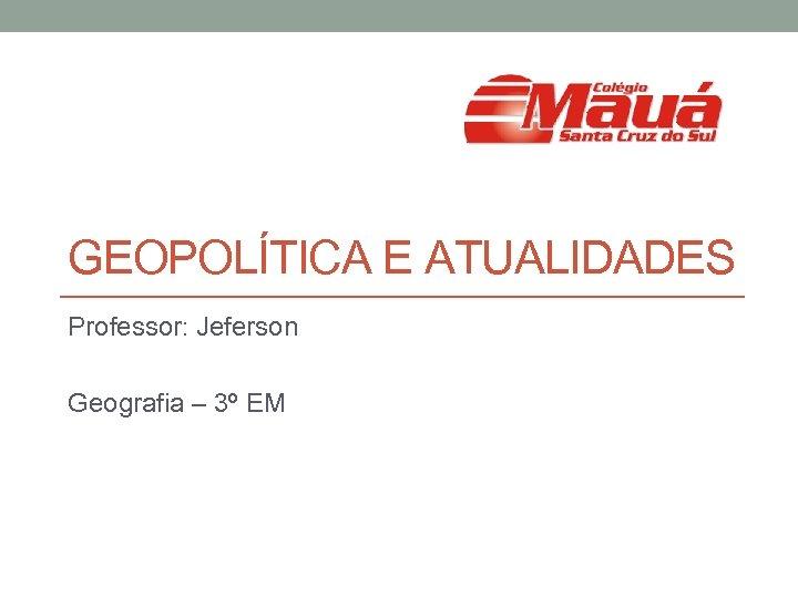 GEOPOLÍTICA E ATUALIDADES Professor: Jeferson Geografia – 3º EM
