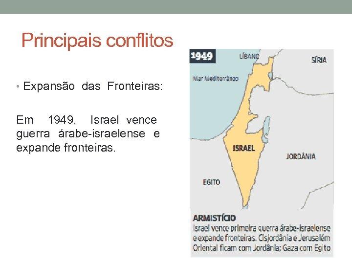 Principais conflitos • Expansão das Fronteiras: Em 1949, Israel vence guerra árabe-israelense e expande