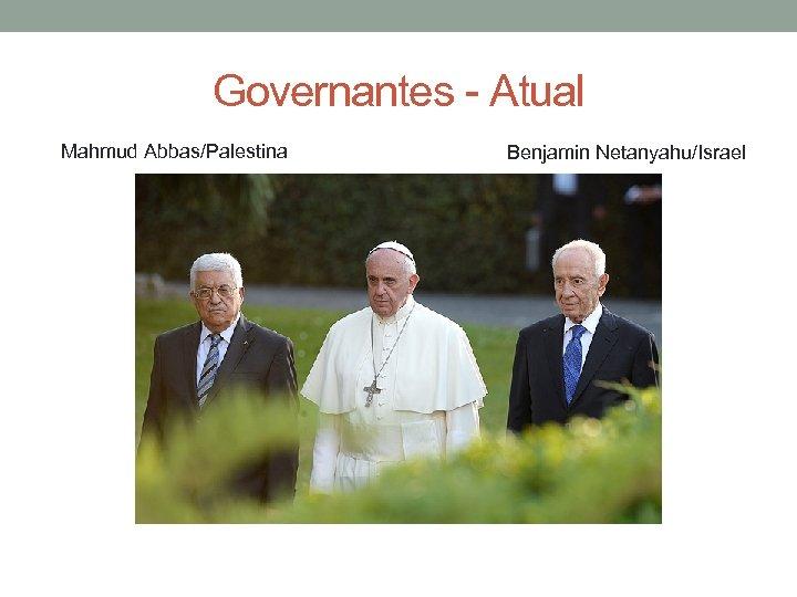 Governantes - Atual Mahmud Abbas/Palestina Benjamin Netanyahu/Israel