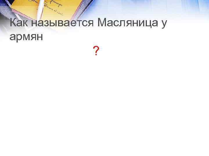 Как называется Масляница у армян ?