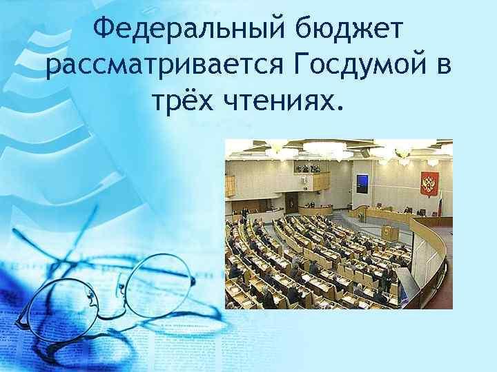 Федеральный бюджет рассматривается Госдумой в трёх чтениях.