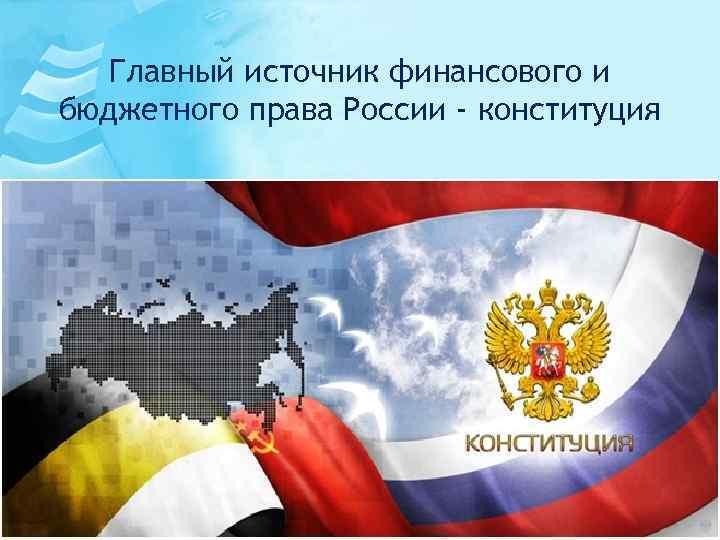 Главный источник финансового и бюджетного права России - конституция