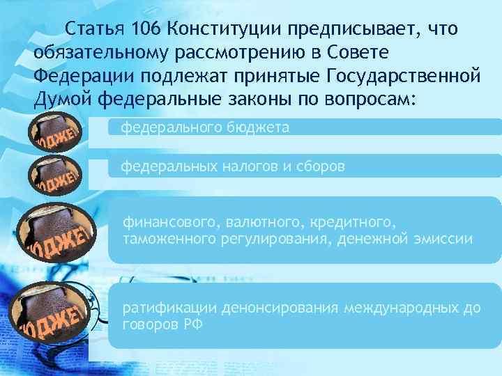 Статья 106 Конституции предписывает, что обязательному рассмотрению в Совете Федерации подлежат принятые Государственной Думой