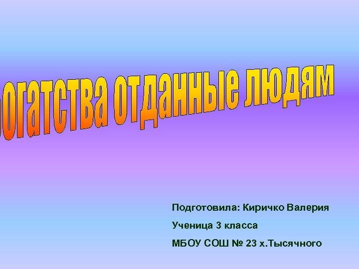 Подготовила: Киричко Валерия Ученица 3 класса МБОУ СОШ № 23 х. Тысячного