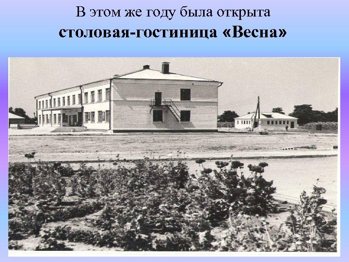 В этом же году была открыта столовая-гостиница «Весна»