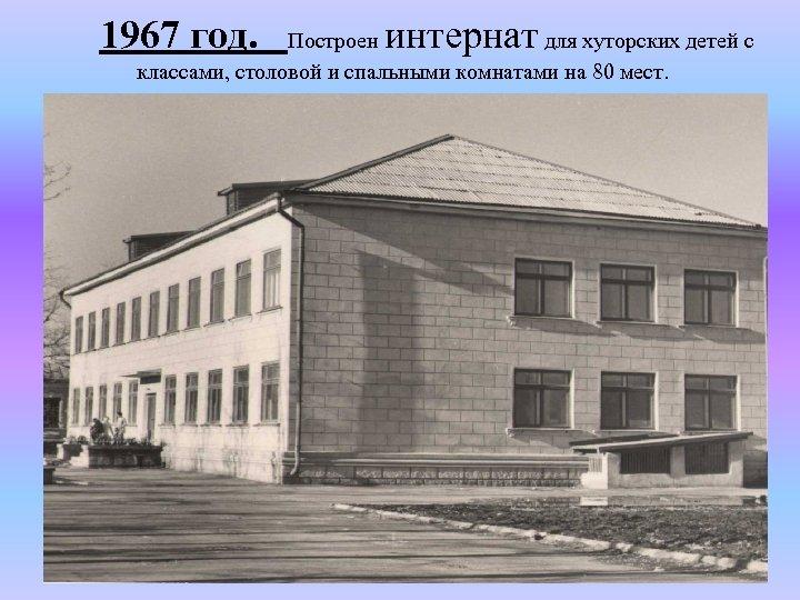1967 год. интернат Построен для хуторских детей с классами, столовой и спальными комнатами на