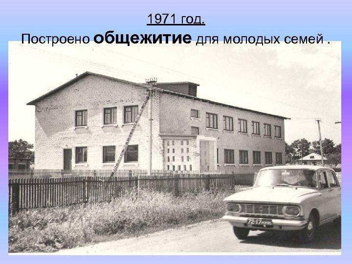 1971 год. Построено общежитие для молодых семей.