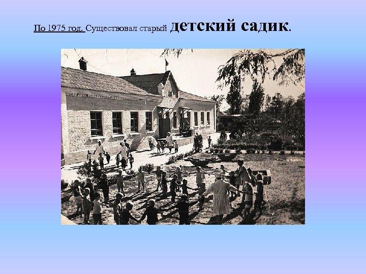 По 1975 год. Существовал старый детский садик.
