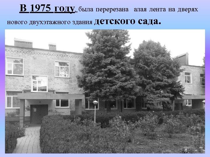В 1975 году. была перерезана алая лента на дверях нового двухэтажного здания детского сада.