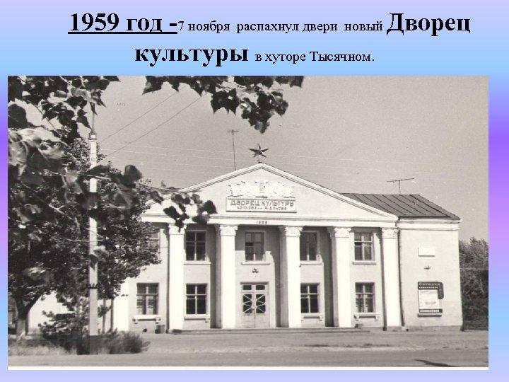 1959 год -7 ноября распахнул двери новый Дворец культуры в хуторе Тысячном.