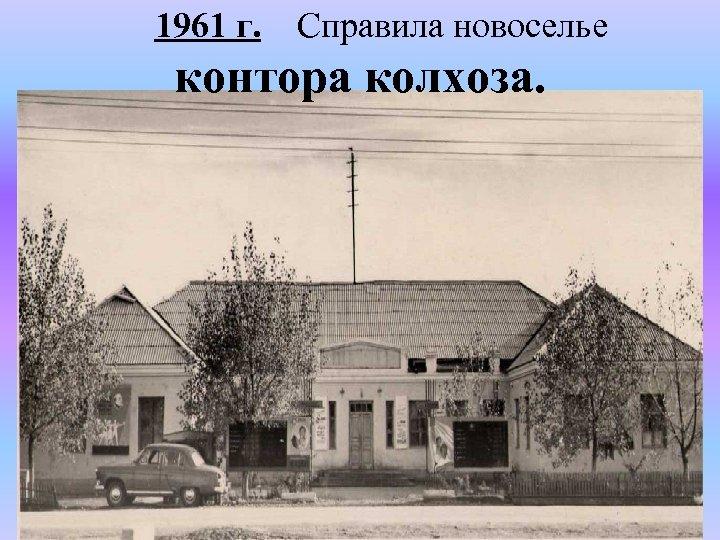 1961 г. Справила новоселье контора колхоза.