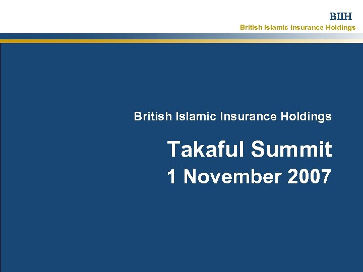BIIH British Islamic Insurance Holdings Takaful Summit 1 November 2007 Strictly Confidential – ©