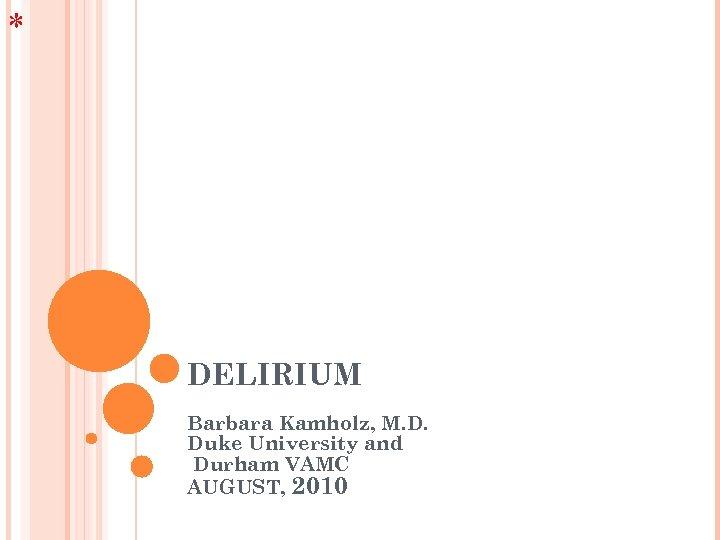* DELIRIUM Barbara Kamholz, M. D. Duke University and Durham VAMC AUGUST, 2010