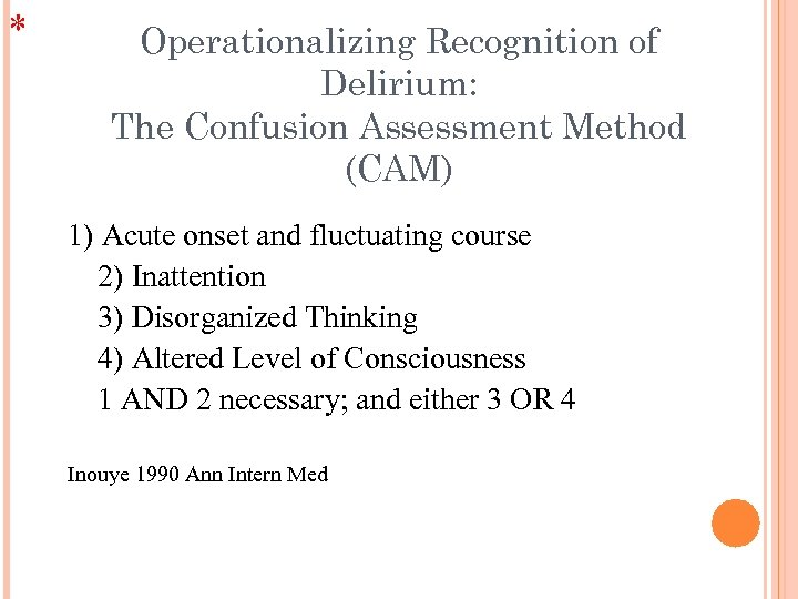 * Operationalizing Recognition of Delirium: The Confusion Assessment Method (CAM) 1) Acute onset and