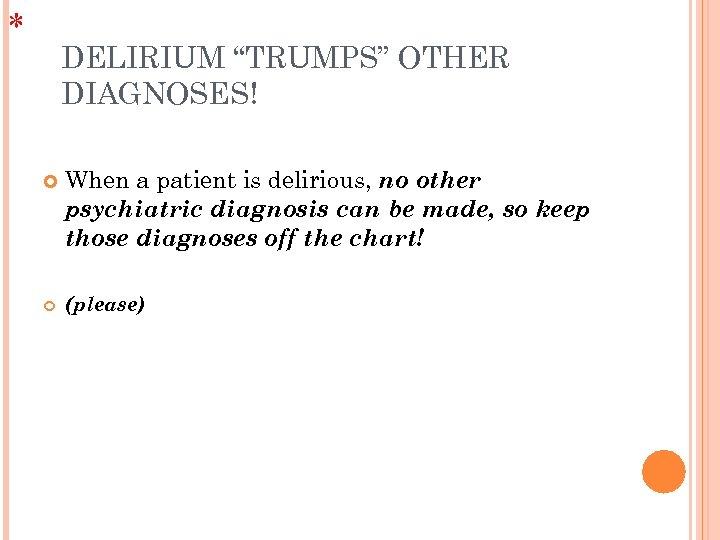 "* DELIRIUM ""TRUMPS"" OTHER DIAGNOSES! When a patient is delirious, no other psychiatric diagnosis"