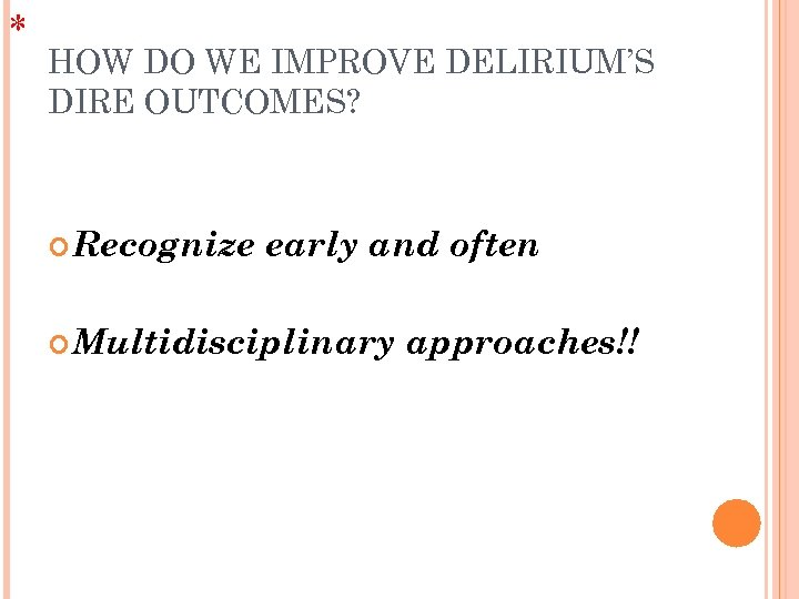 * HOW DO WE IMPROVE DELIRIUM'S DIRE OUTCOMES? Recognize early and often Multidisciplinary approaches!!