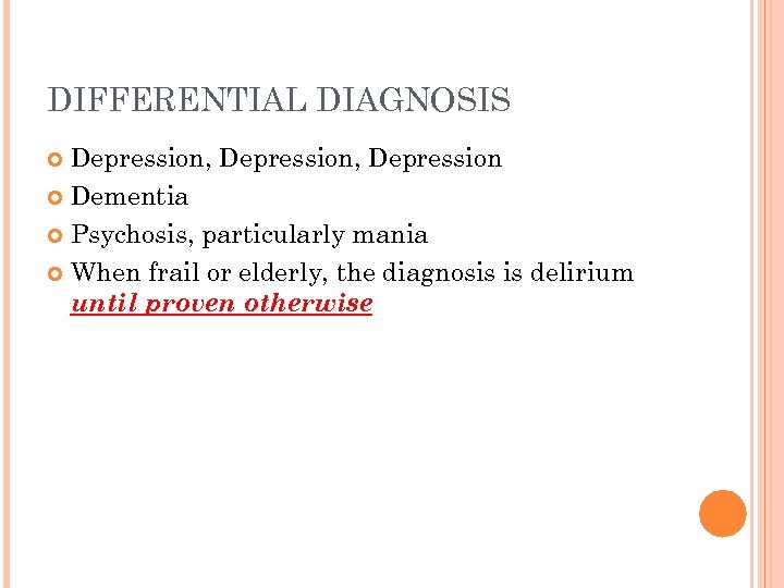 DIFFERENTIAL DIAGNOSIS Depression, Depression Dementia Psychosis, particularly mania When frail or elderly, the diagnosis