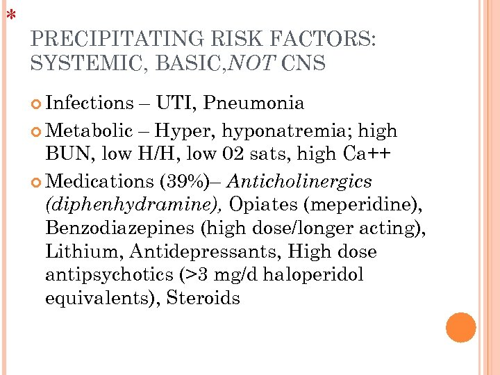 * PRECIPITATING RISK FACTORS: SYSTEMIC, BASIC, NOT CNS Infections – UTI, Pneumonia Metabolic –