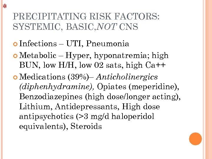 * PRECIPITATING RISK FACTORS: SYSTEMIC, BASIC, NOT CNS Infections – UTI, Pneumonia Metabolic –