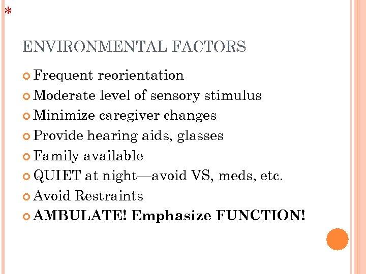 * ENVIRONMENTAL FACTORS Frequent reorientation Moderate level of sensory stimulus Minimize caregiver changes Provide