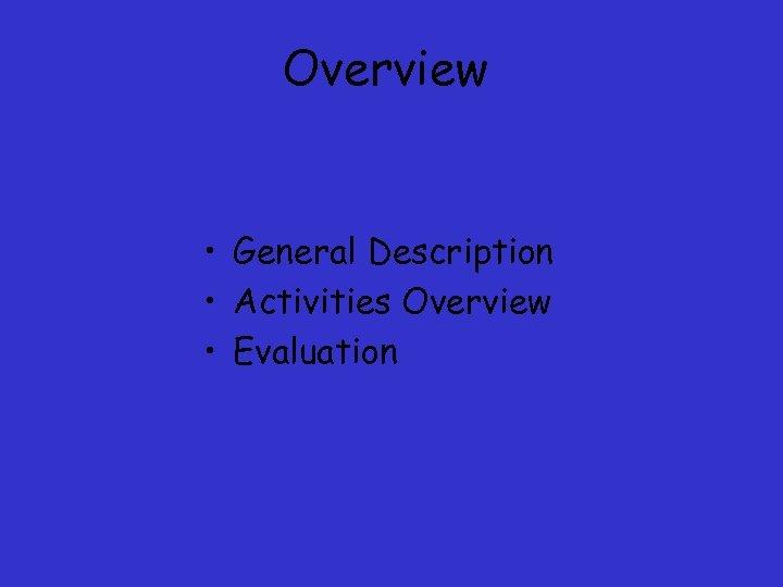 Overview • General Description • Activities Overview • Evaluation
