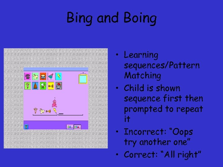 Bing and Boing • Learning sequences/Pattern Matching • Child is shown sequence first then