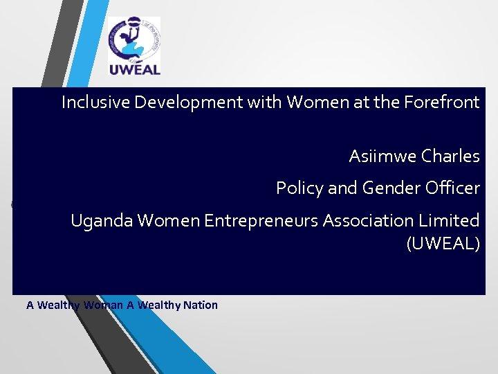 Inclusive Development with Women at the Forefront Asiimwe Charles Policy and Gender Officer Uganda
