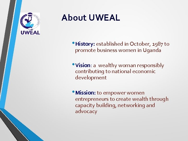 About UWEAL • History: established in October, 1987 to promote business women in Uganda