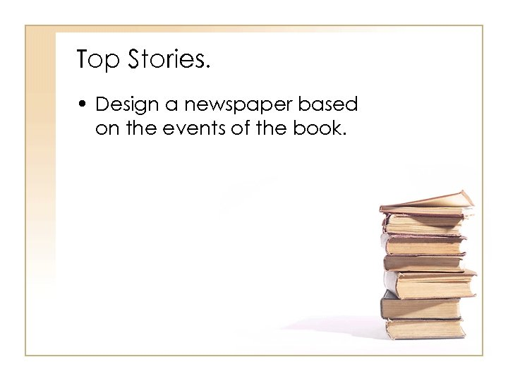 Top Stories. • Design a newspaper based on the events of the book.