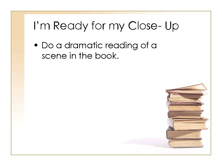 I'm Ready for my Close- Up • Do a dramatic reading of a scene