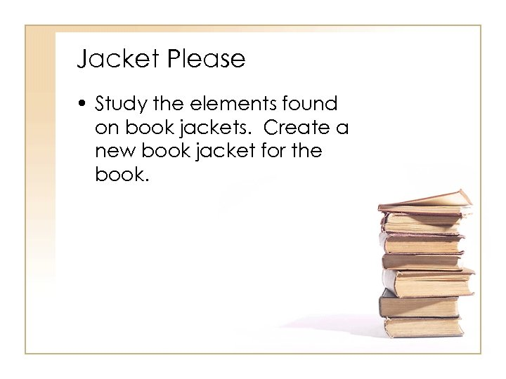 Jacket Please • Study the elements found on book jackets. Create a new book