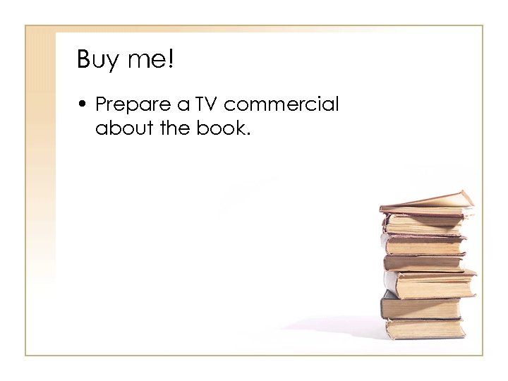 Buy me! • Prepare a TV commercial about the book.