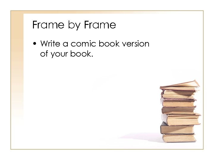 Frame by Frame • Write a comic book version of your book.