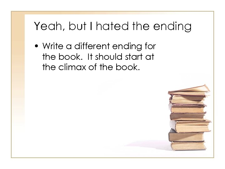 Yeah, but I hated the ending • Write a different ending for the book.