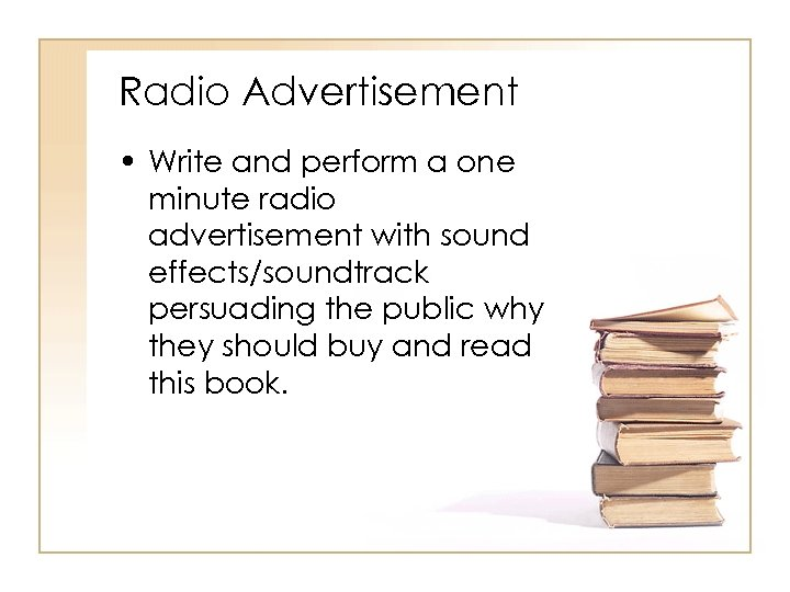 Radio Advertisement • Write and perform a one minute radio advertisement with sound effects/soundtrack