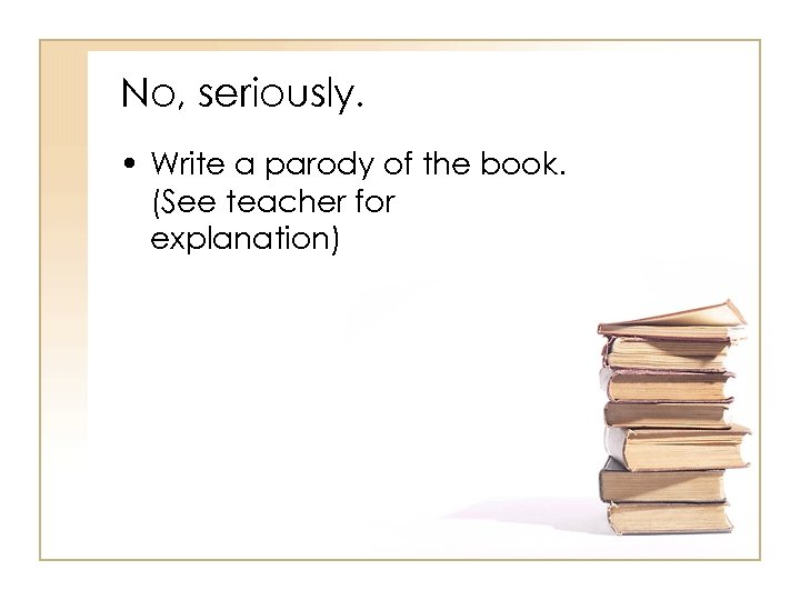 No, seriously. • Write a parody of the book. (See teacher for explanation)