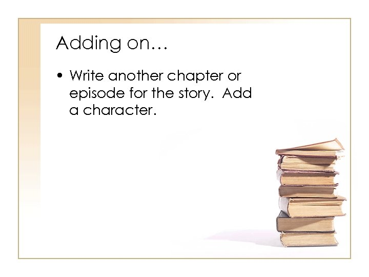 Adding on… • Write another chapter or episode for the story. Add a character.