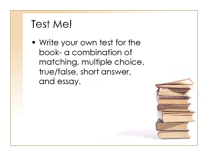 Test Me! • Write your own test for the book- a combination of matching,