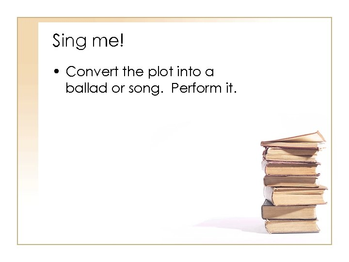 Sing me! • Convert the plot into a ballad or song. Perform it.