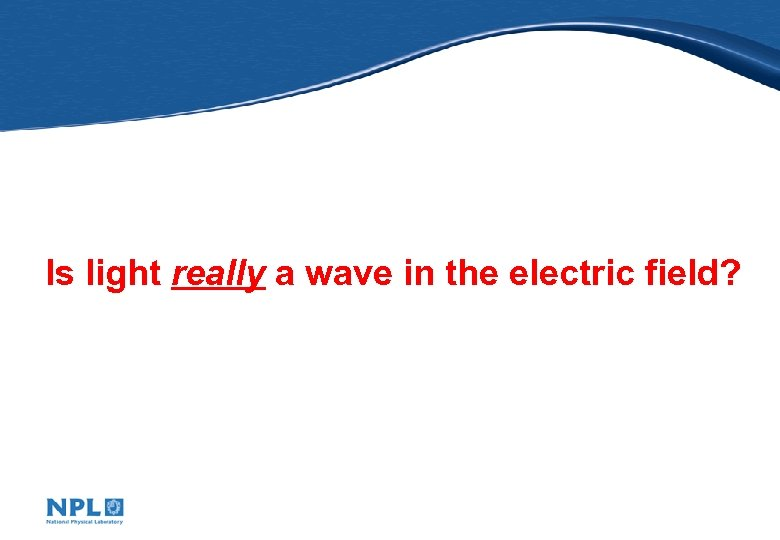 Is light really a wave in the electric field?