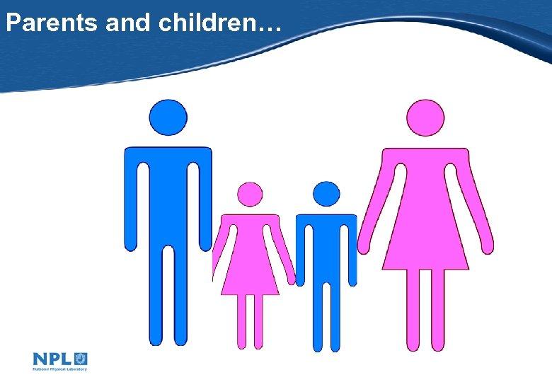 Parents and children…