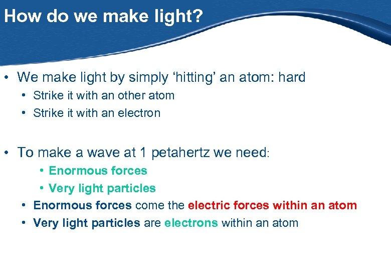 How do we make light? • We make light by simply 'hitting' an atom: