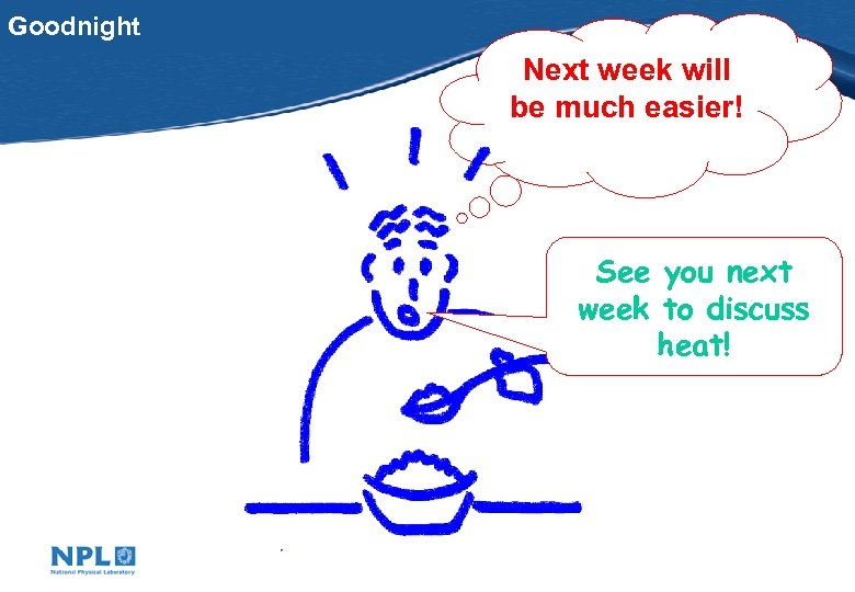 Goodnight Next week will be much easier! See you next week to discuss heat!