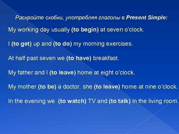 Раскройте скобки, употребляя глаголы в Present Simple: My working day usually (to begin) at