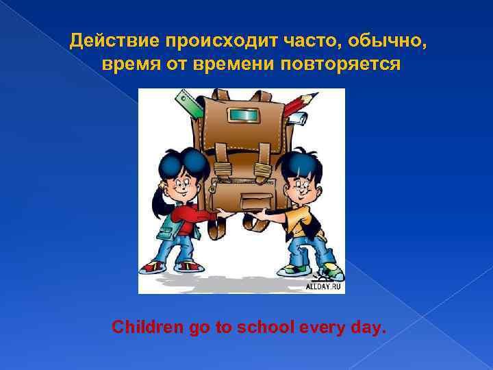 Действие происходит часто, обычно, время от времени повторяется Children go to school every day.