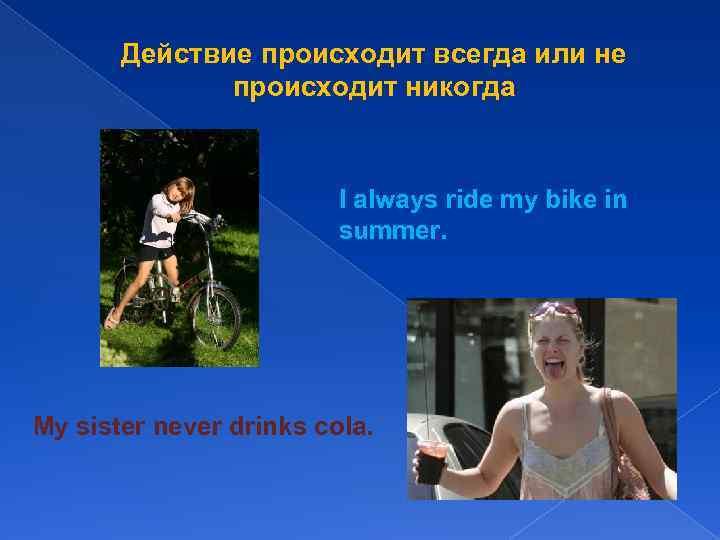 Действие происходит всегда или не происходит никогда I always ride my bike in summer.