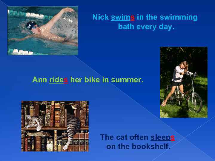 Nick swims in the swimming bath every day. Ann rides her bike in summer.