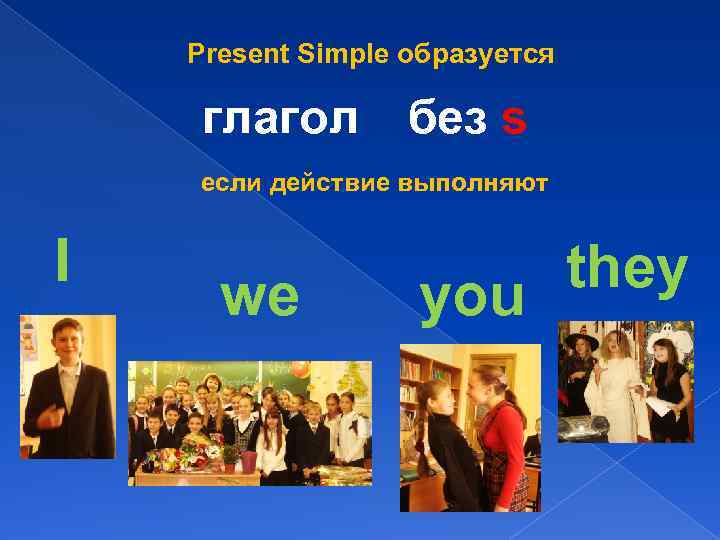 Present Simple образуется глагол без s если действие выполняют I we they you